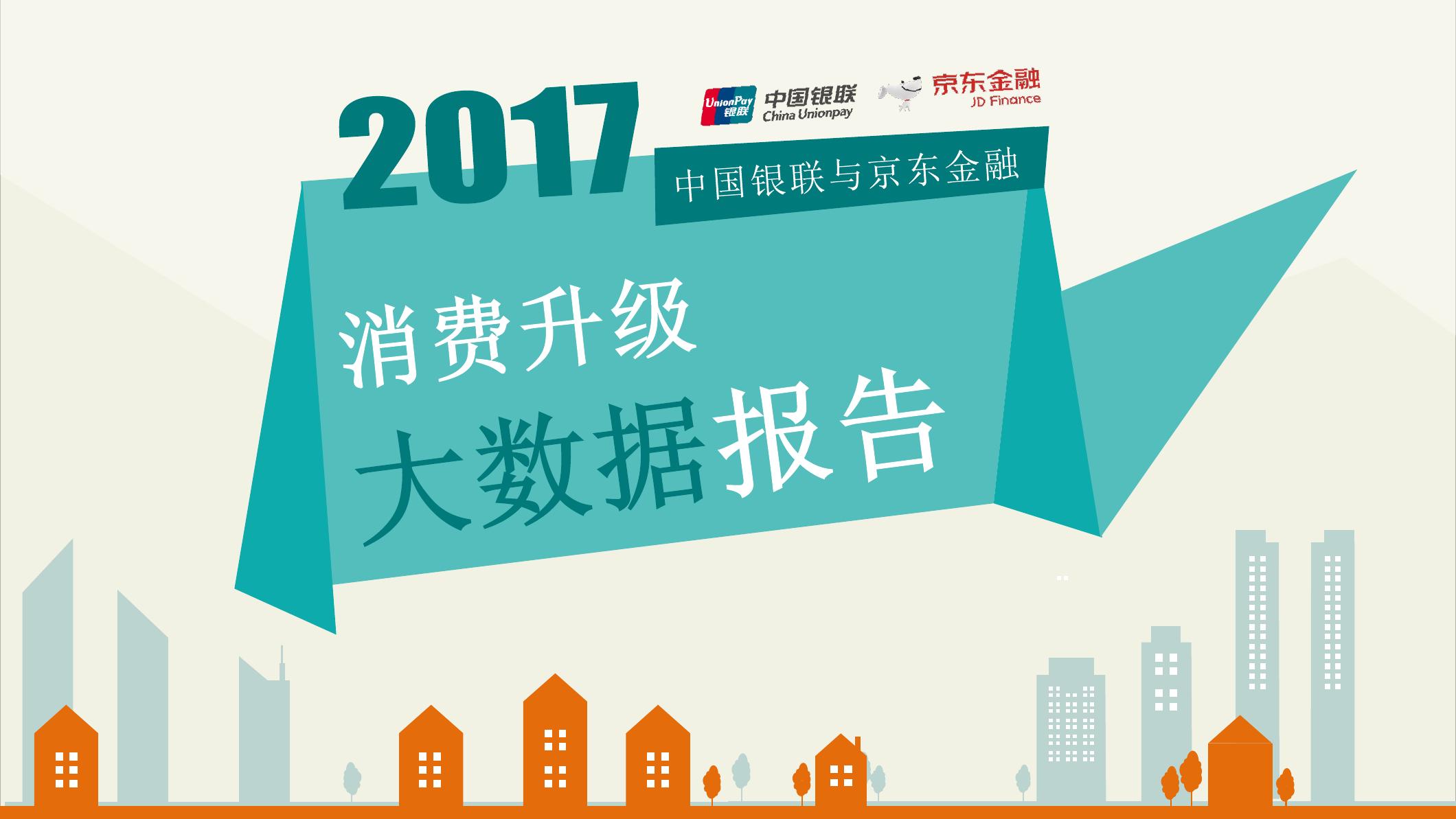 中国银联&京东金融:2017年消费升级大数据报告(附下载)