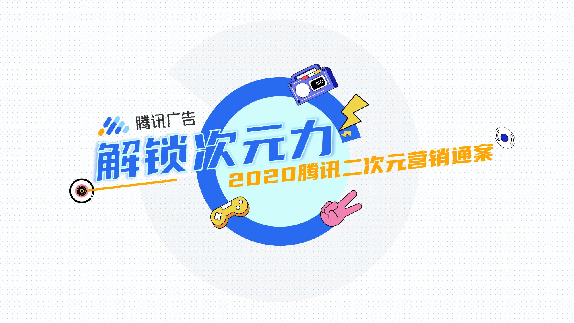 腾讯广告:2020腾讯二次元营销通案(附下载)