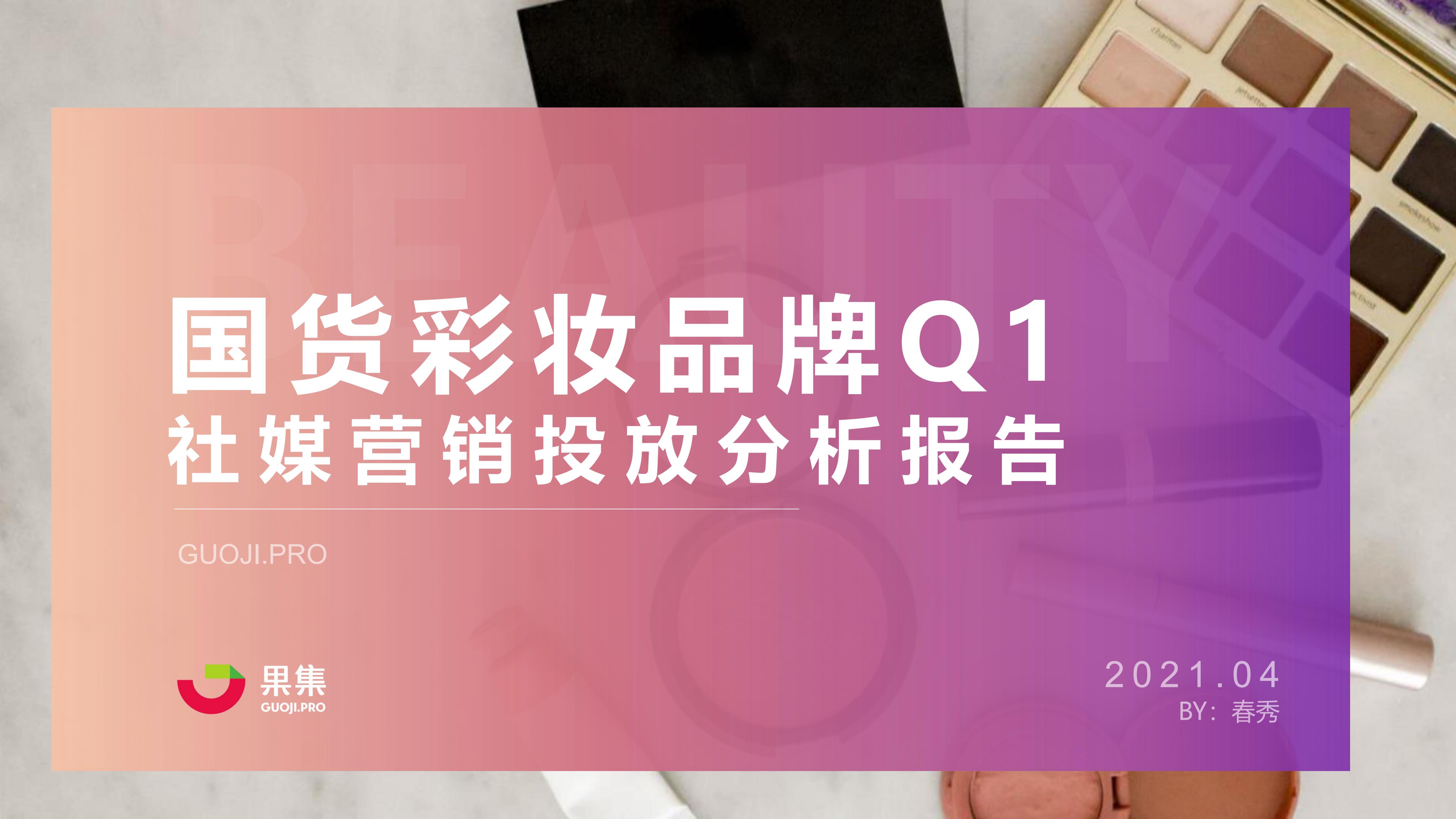 果集数据:国货彩妆品牌2021年Q1社媒营销投放分析报告
